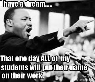i-have-a-dream.....-that-one-day-all-of-my-students-will-put-their-name-on-their