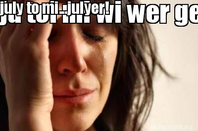 Meme Creator Funny Ju Tol Mi Wi Wer Gerin Off Di Fone July To Mi