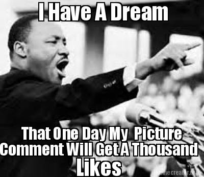 Meme creator i have a dream that one day my picture comment will get