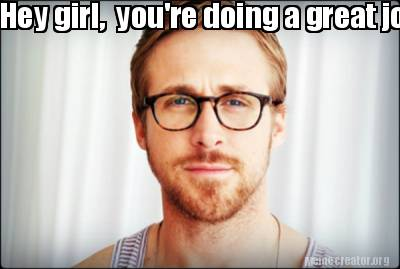hey-girl-youre-doing-a-great-job.-keep-up-the-good-work