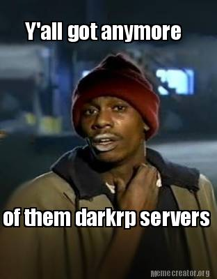 yall-got-anymore-of-them-darkrp-servers