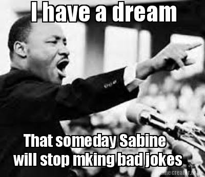 3412195 meme creator i have a dream that someday sabine will stop mking,Sabine Meme