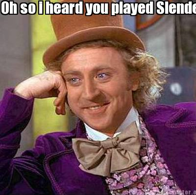 oh-so-i-heard-you-played-slender