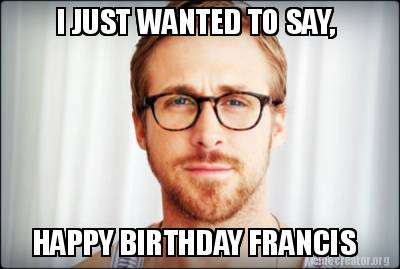 3441620 meme creator i just wanted to say, happy birthday francis meme,Happy Birthday Frances Meme