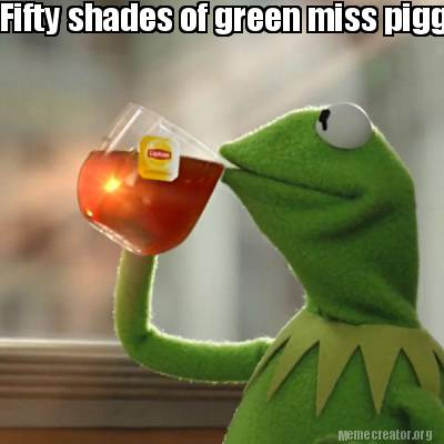 Meme creator - fifty shades of green miss piggy!!!