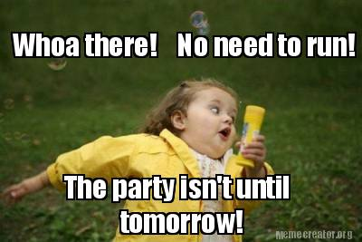 Meme Creator - Funny Whoa there! No need to run! The party ...