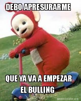 Meme Creator - DEBO APRESURARME QUE YA VA A EMPEZAR EL BULLING Meme ...