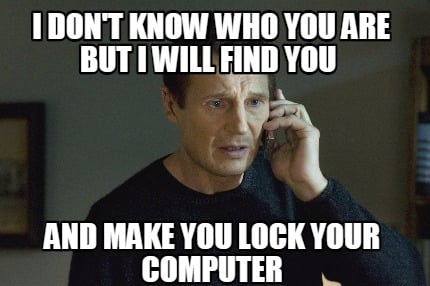 i-dont-know-who-you-are-but-i-will-find-you-and-make-you-lock-your-computer