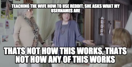 Meme Creator - Funny Teaching the wife how to use reddit, she asks