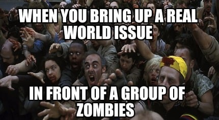 when-you-bring-up-a-real-world-issue-in-front-of-a-group-of-zombies
