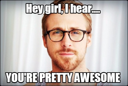 Meme Creator - Hey girl, I hear.... you're pretty awesome Meme ... Youre Pretty Meme