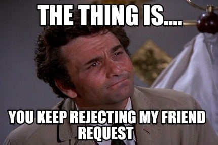 the-thing-is....-you-keep-rejecting-my-friend-request