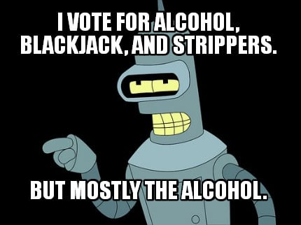i-vote-for-alcohol-blackjack-and-strippers.-but-mostly-the-alcohol