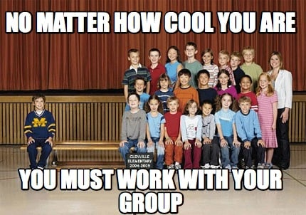 no-matter-how-cool-you-are-you-must-work-with-your-group