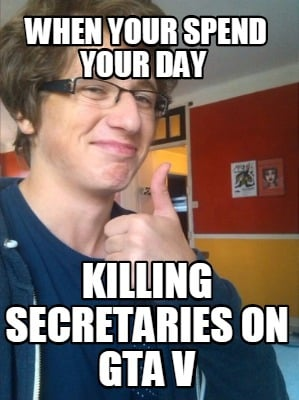 Meme Creator Funny When Your Spend Your Day Killing Secretaries On
