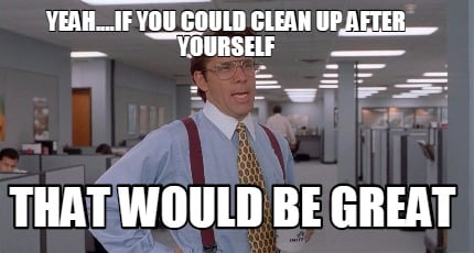 yeah....if-you-could-clean-up-after-yourself-that-would-be-great