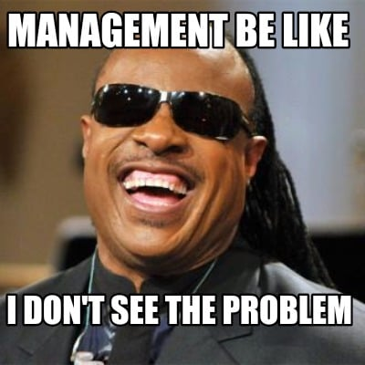 Meme Creator - Management be like I don't see the problem ...