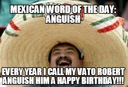 mexican-word-of-the-day-anguish-every-year-i-call-my-vato-robert-anguish-him-a-h