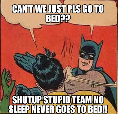 Meme Creator - Can't we just pls go to bed?? Shutup stupid ...