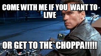 come-with-me-if-you-want-to-live-or-get-to-the-choppa