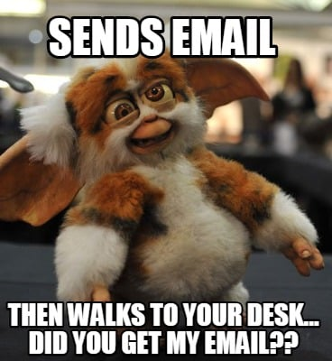 sends-email-then-walks-to-your-desk...-did-you-get-my-email
