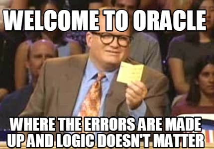 welcome-to-oracle-where-the-errors-are-made-up-and-logic-doesnt-matter