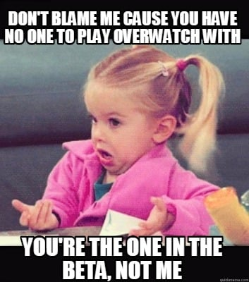 dont-blame-me-cause-you-have-no-one-to-play-overwatch-with-youre-the-one-in-the-