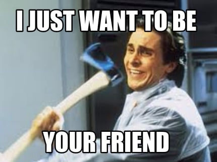 3762513 meme creator i just want to be your friend meme generator at