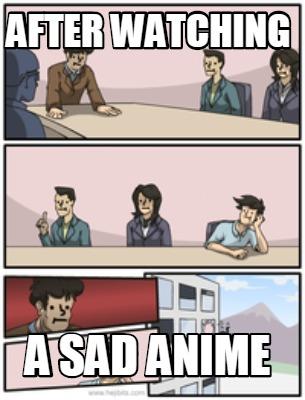 Meme Creator - Funny After watching a sad anime Meme ...