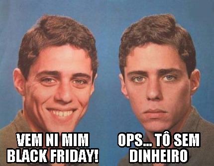 Meme Creator - Funny VEM NI MIM BLACK FRIDAY! OPS... TÔ ...