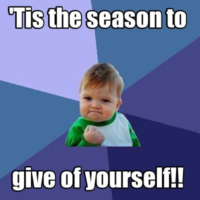 Meme Creator  39;Tis the season to give of yourself!! Meme Generator at