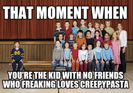 that-moment-when-youre-the-kid-with-no-friends-who-freaking-loves-creepypasta