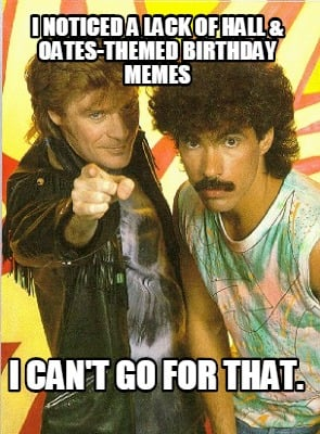 i-noticed-a-lack-of-hall-oates-themed-birthday-memes-i-cant-go-for-that