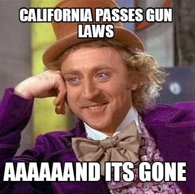 3791967 meme creator california passes gun laws aaaaaand its gone meme,And Its Gone Meme Generator