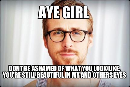 Meme Creator Funny Aye Girl Dont Be Ashamed Of What You Look Like