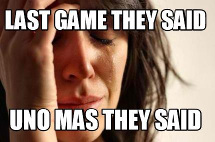 Meme Creator Funny Last Game They Said Uno Mas They Said Meme