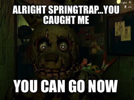 alright-springtrap...you-caught-me-you-can-go-now