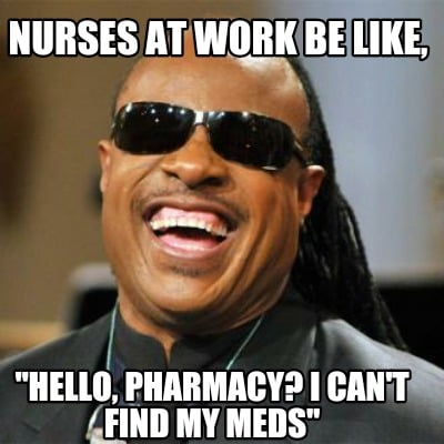 nurses-at-work-be-like-hello-pharmacy-i-cant-find-my-meds