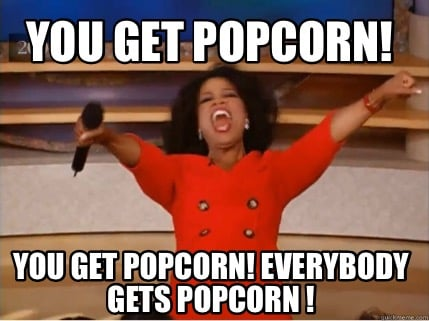 you-get-popcorn-you-get-popcorn-everybody-gets-popcorn-