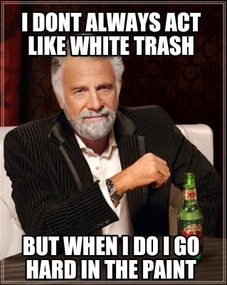 Meme Creator Funny I Dont Always Act Like White Trash But When I