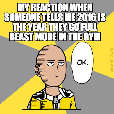 my-reaction-when-someone-tells-me-2016-is-the-year-they-go-full-beast-mode-in-th