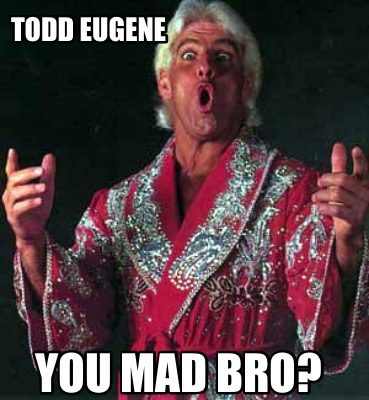 todd-eugene-you-mad-bro