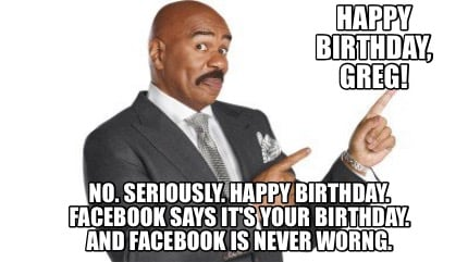 happy-birthday-greg-no.-seriously.-happy-birthday.-facebook-says-its-your-birthd