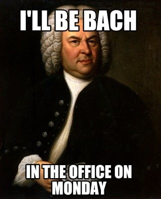 Meme Creator Funny I Ll Be Bach In The Office On Monday Meme