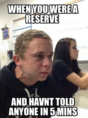 when-you-were-a-reserve-and-havnt-told-anyone-in-5-mins