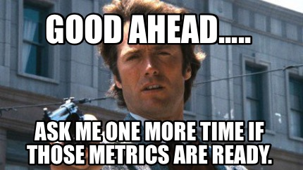 good-ahead.....-ask-me-one-more-time-if-those-metrics-are-ready