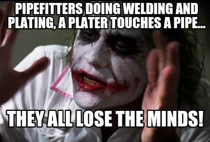 Meme Creator Funny Pipefitters Doing Welding And Plating A Plater