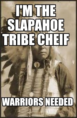 im-the-slapahoe-tribe-cheif-warriors-needed