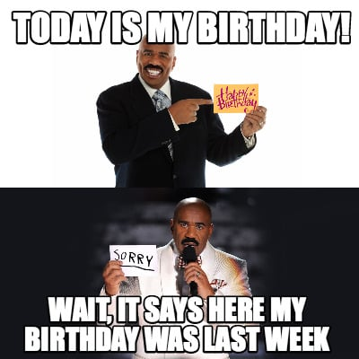 meme creator funny today is my birthday wait it says here my birthday was last week meme generator at memecreatororg - Merry Christmas Meme Generator