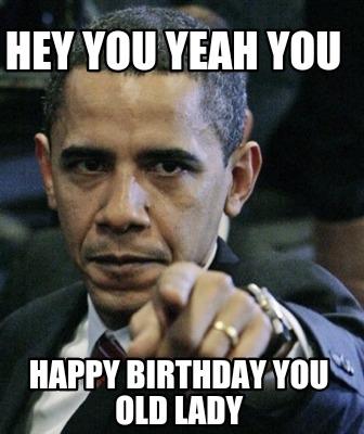 3871848 meme creator hey you yeah you happy birthday you old lady meme